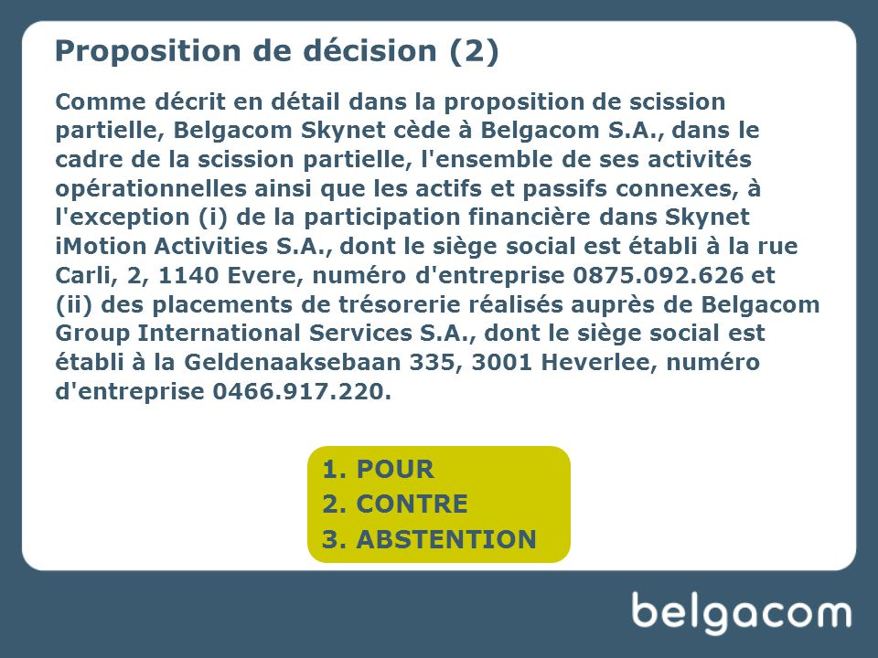 Comme décrit en détail dans la proposition de scission partielle, Belgacom Skynet cède à Belgacom S.A., dans le cadre de la scission partielle, l ensemble de ses activités opérationnelles ainsi que les actifs et passifs connexes, à l exception (i) de la participation financière dans Skynet iMotion Activities S.A., dont le siège social est établi à la rue Carli, 2, 1140 Evere, numéro d entreprise 0875.092.626 et (ii) des placements de trésorerie réalisés auprès de Belgacom Group International Services S.A., dont le siège social est établi à la Geldenaaksebaan 335, 3001 Heverlee, numéro d entreprise 0466.917.220.