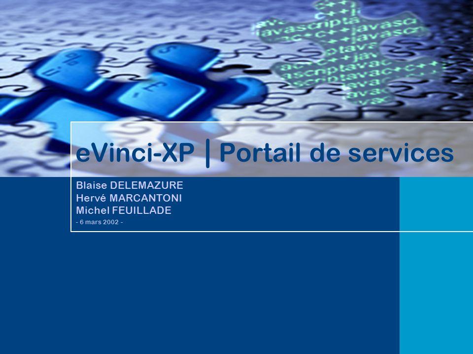 eVinci-XP | Portail de services Blaise DELEMAZURE Hervé MARCANTONI Michel FEUILLADE - 6 mars 2002 -