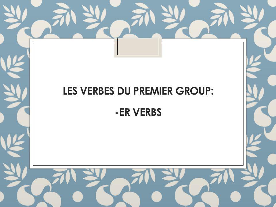 LES VERBES DU PREMIER GROUP: -ER VERBS