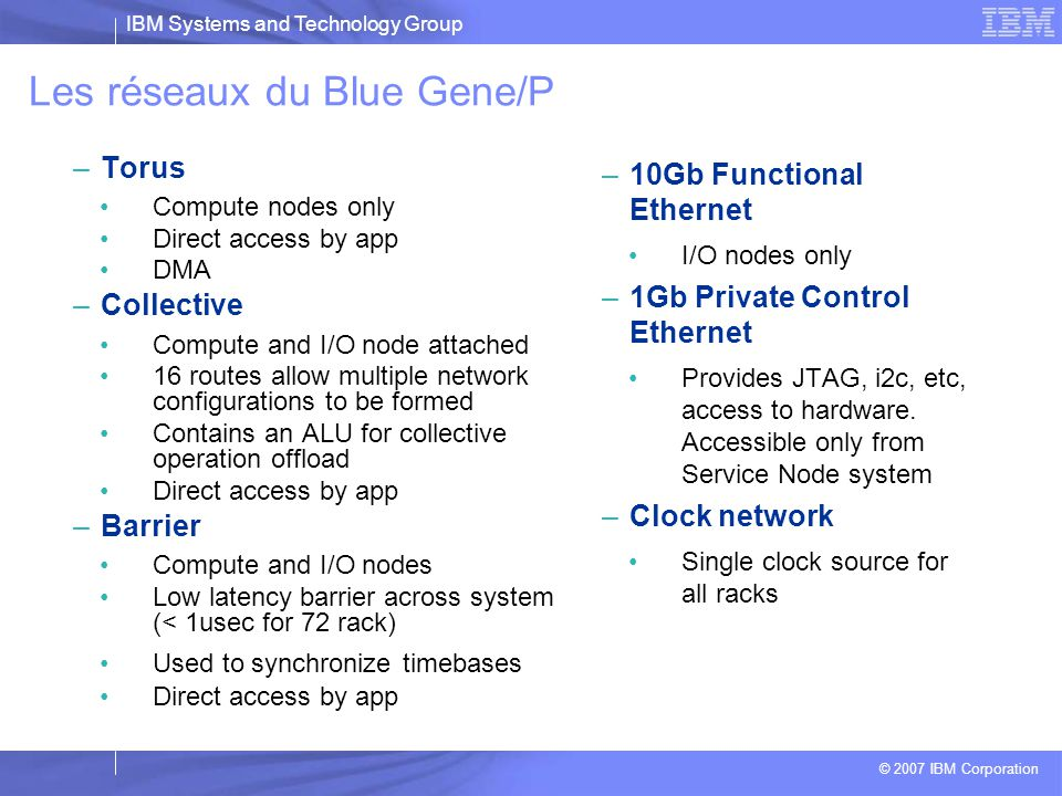 IBM Systems and Technology Group © 2007 IBM Corporation Les réseaux (3/3) : Autres  Réseau de contrôle –Permet l'accès du nœud de service aux nœuds I/O et calcul –Debug,monitoring…  Ethernet –Uniquement actif dans les nœuds d'I/O –Permet aux applications de communiquer avec l'extérieur (I/O, contrôle, interaction utilisateurs)  Global Barrier & Interrupt (basse latence) –Permet d'implémenter le « MPI_Barrier » –Relie tous les nœuds de calcul et I/O –Latence de la boucle 1,3 µs (65536 nœuds )