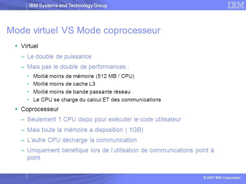 IBM Systems and Technology Group © 2007 IBM Corporation 2 façons d'utiliser le hardware  Mode virtuel –CPU0 et CPU1 gère des taches indépendantes « virtuelles » –Chacun effectue ses calculs et sa communication –Le calcul et la communication ne se recouvrent pas –Performance de 5.6 Gflops  Mode coprocesseur –CPU0 gère le calcul –CPU1 gère les communications –La communication recouvre le calcul –Performance crête de 5.6/2=2.8 Gflops CPU0 CPU1 CPU0 CPU1