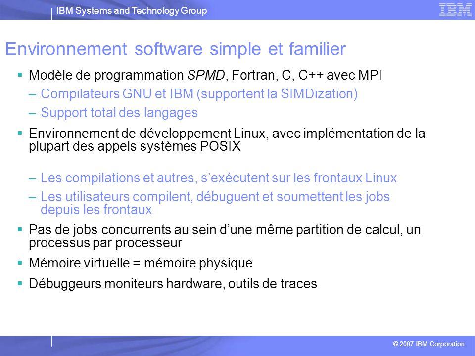 IBM Systems and Technology Group © 2007 IBM Corporation Les points forts du BG  Une exploitation totalement centralisée: tout se passe sur le nœud de service  Les partitions de calcul démarrent à chaque nouveau calcul: pas d'effet induit d'un calcul sur les suivants  Un environnement de programmation standard –Linux complet sur les nœuds frontaux –Un micro noyau (CNK) sur les nœuds de calcul qui fournit une compatibilité Linux et POSIX  Le temps de calcul est très stable (pas d'interférence du système d'exploitation)  Le système BG/L à LLNL) démarre en moins de 15 min  Le temps de démarrage d'un job n'est que de quelques secondes, même sur des milliers de processeurs