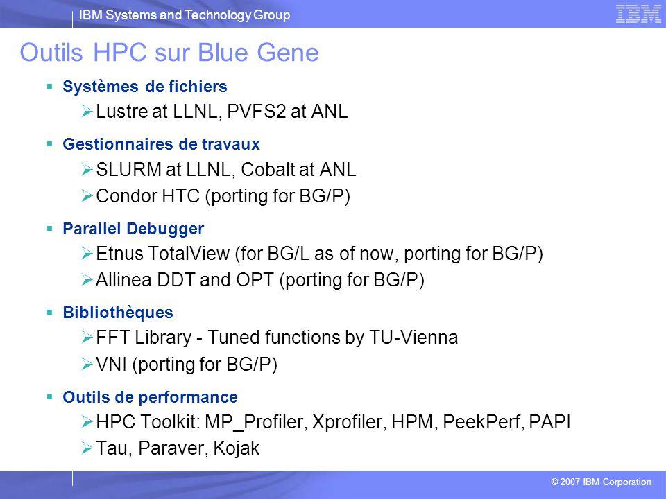 IBM Systems and Technology Group © 2007 IBM Corporation Outils HPC sur Blue Gene  Compilateurs XL –Options spécifiques BlueGene – qarch=440d  LoadLeveler –Meme api –Backfilling pour une meilleure utilisation du système  GPFS –Système de fichier haute performances –Tourne sur les I/O nodes et les serveurs  ESSL/MASSv –Librairies IBM optimisées pour tirer partie du PPC440 (double FPU) –Librairie statique pour applications 32 bits : Maths, FFT –Interfaçage en C, C++, FORTRAN  Outils haute performance –HPC Toolkit  MPI –Basé sur MPICH2 –Optimisé pour BG, compatible MPI 1.2  Compilateurs GNU –Optimisés BG –C,C++  Librairies scientifiques GNU –FFTW –Lapack, Scalapack, BLAS –…