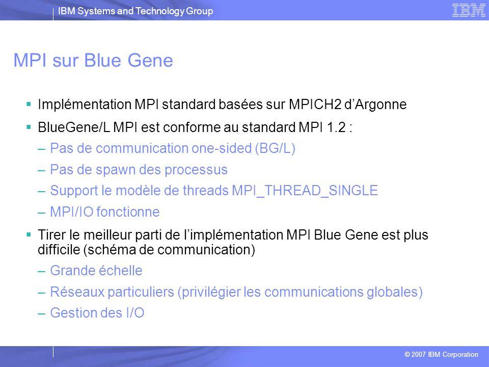 IBM Systems and Technology Group © 2007 IBM Corporation MPI  Single Program Multiple Data  Librairie la plus utilisée pour la programmation parallèle (C/C++, FORTRAN)  Implémente le modèle par passage de message : une collection de processus communiquant par des messages  www.idris.fr/su/Parrallele/Pages_ge nerale.html www.idris.fr/su/Parrallele/Pages_ge nerale.html  http://www.llnl.gov/computing/tutoria ls/mpi_performance/#Protocols http://www.llnl.gov/computing/tutoria ls/mpi_performance/#Protocols Network 0123 memory process