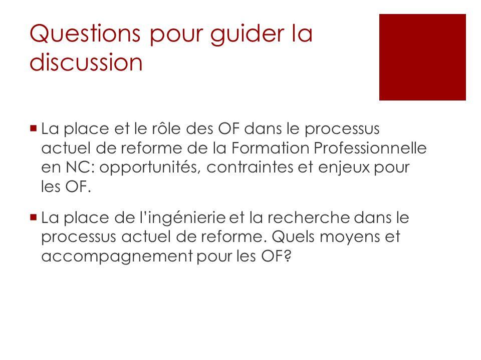 Questions pour guider la discussion  La place et le rôle des OF dans le processus actuel de reforme de la Formation Professionnelle en NC: opportunités, contraintes et enjeux pour les OF.
