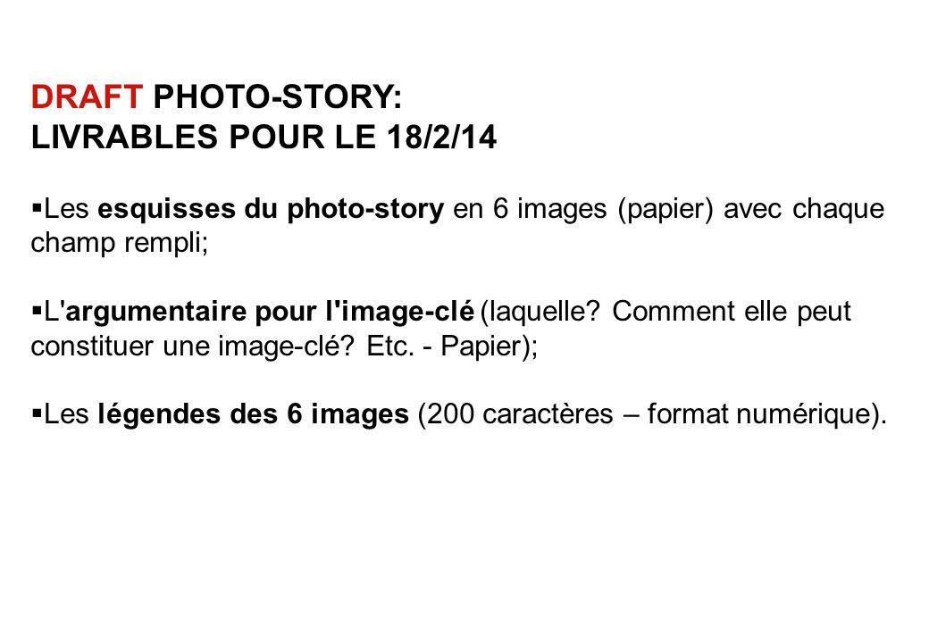 DRAFT PHOTO-STORY: LIVRABLES POUR LE 18/2/14  Les esquisses du photo-story en 6 images (papier) avec chaque champ rempli;  L argumentaire pour l image-clé (laquelle.