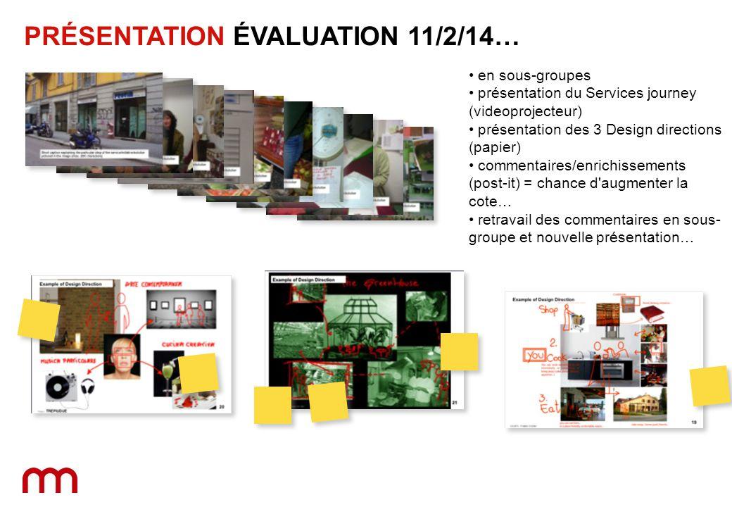 Chaque PRÉSENTATION ÉVALUATION 11/2/14… en sous-groupes présentation du Services journey (videoprojecteur) présentation des 3 Design directions (papier) commentaires/enrichissements (post-it) = chance d augmenter la cote… retravail des commentaires en sous- groupe et nouvelle présentation…