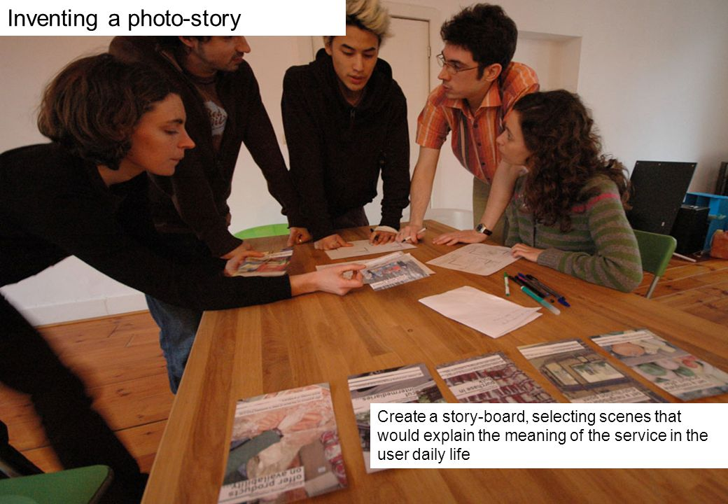 Create a story-board, selecting scenes that would explain the meaning of the service in the user daily life Inventing a photo-story
