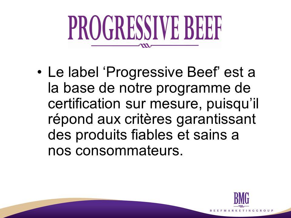 Le label 'Progressive Beef' est a la base de notre programme de certification sur mesure, puisqu'il répond aux critères garantissant des produits fiables et sains a nos consommateurs.