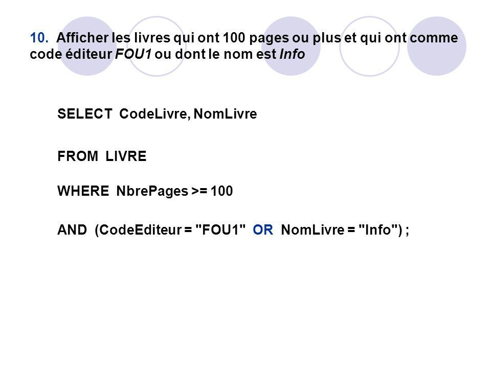 10. Afficher les livres qui ont 100 pages ou plus et qui ont comme code éditeur FOU1 ou dont le nom est Info SELECT CodeLivre, NomLivre FROM LIVRE WHE