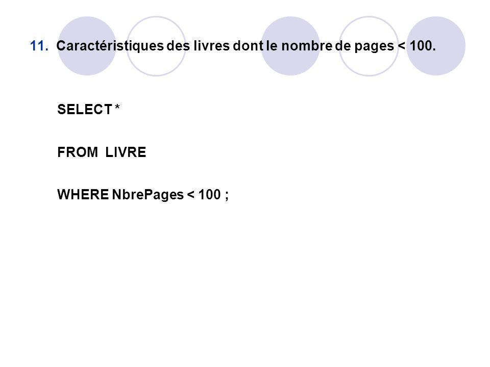 11. Caractéristiques des livres dont le nombre de pages < 100. SELECT * FROM LIVRE WHERE NbrePages < 100 ;