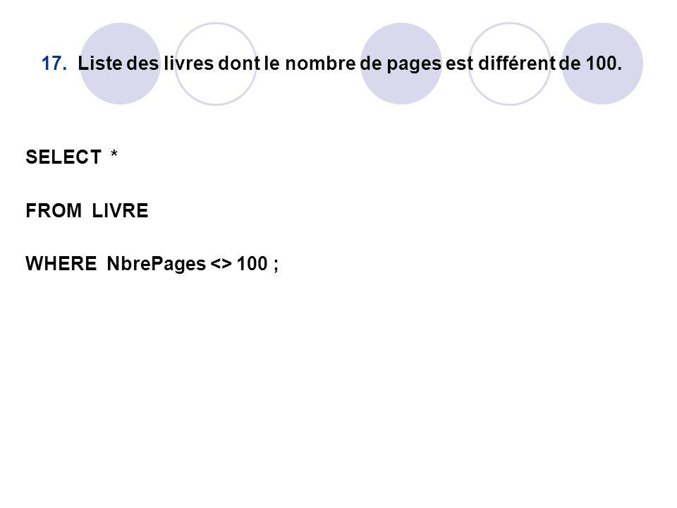 17. Liste des livres dont le nombre de pages est différent de 100. SELECT * FROM LIVRE WHERE NbrePages <> 100 ;