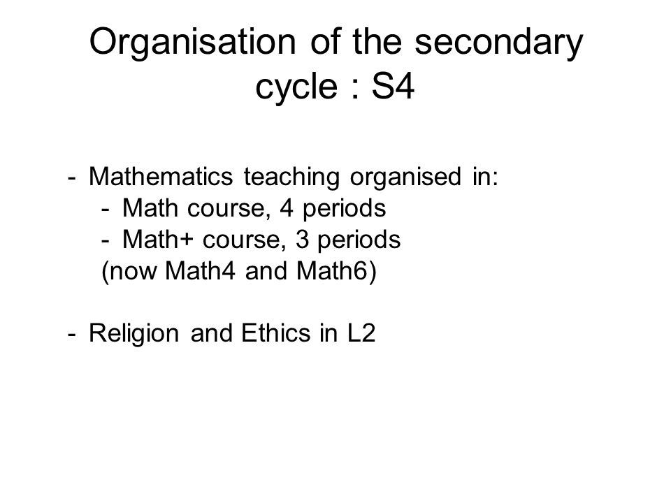 Organisation of the secondary cycle : S4 -Mathematics teaching organised in: -Math course, 4 periods -Math+ course, 3 periods (now Math4 and Math6) -R