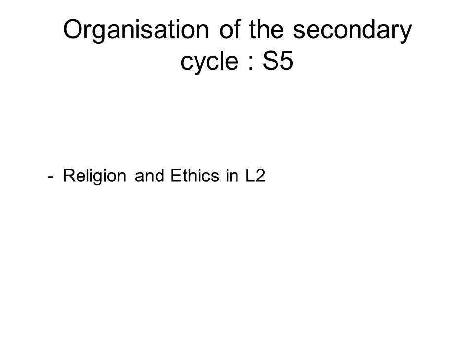 Organisation of the secondary cycle : S5 -Religion and Ethics in L2