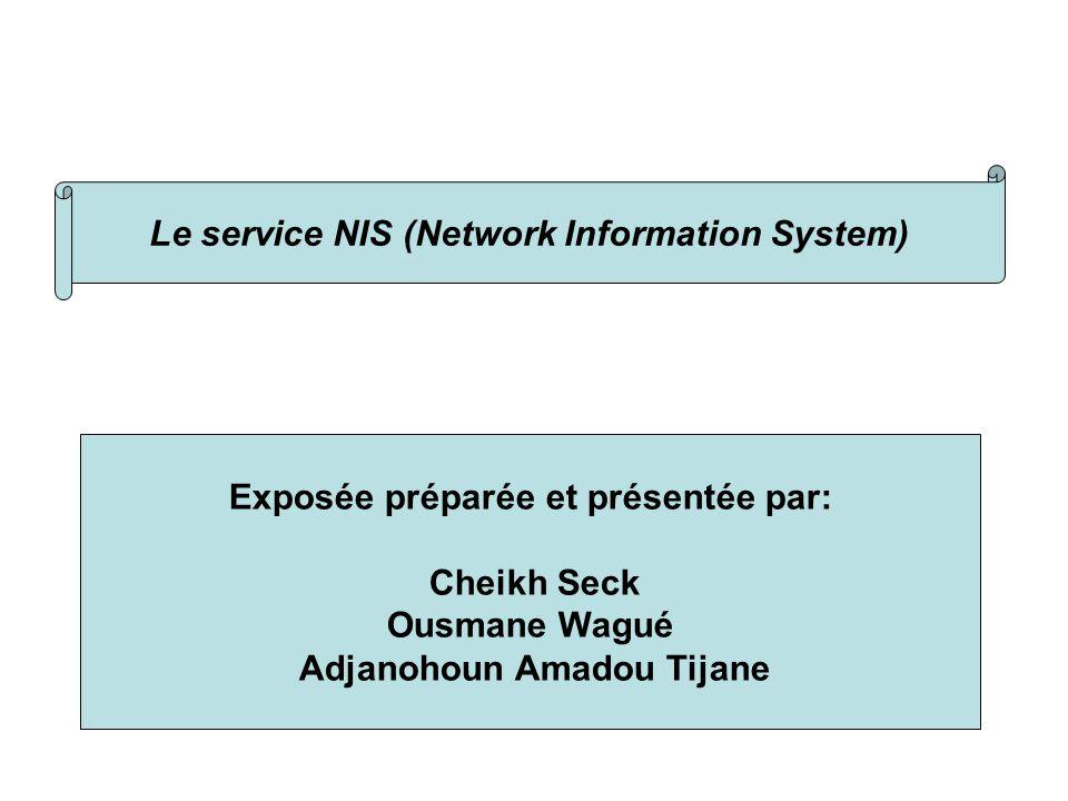 Présentattion Le service NIS (Network Information System) Exposée préparée et présentée par: Cheikh Seck Ousmane Wagué Adjanohoun Amadou Tijane