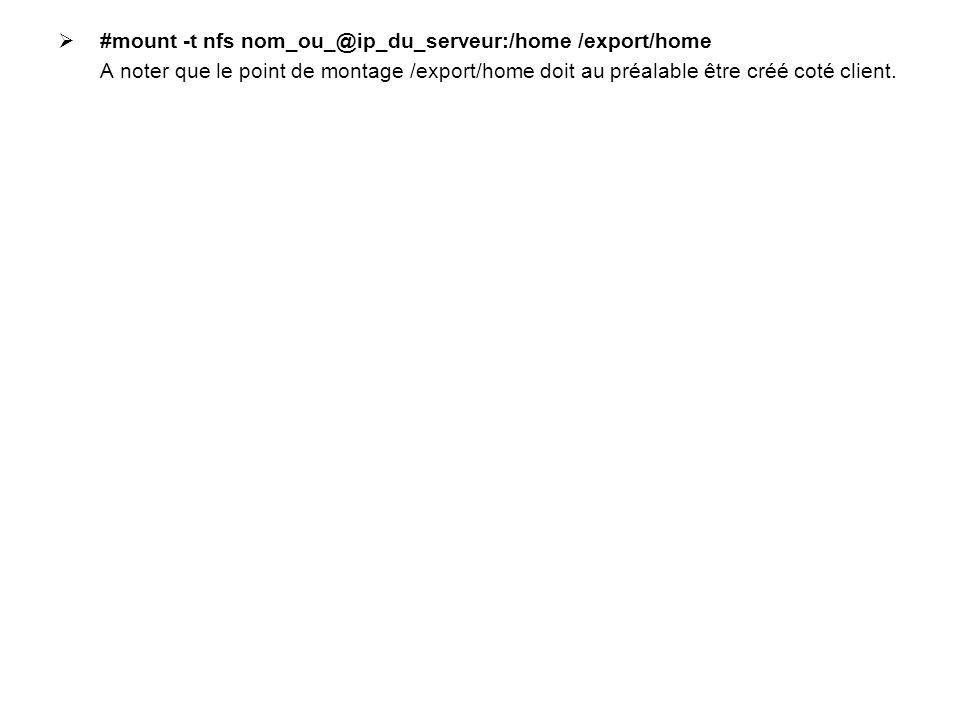  #mount -t nfs nom_ou_@ip_du_serveur:/home /export/home A noter que le point de montage /export/home doit au préalable être créé coté client.