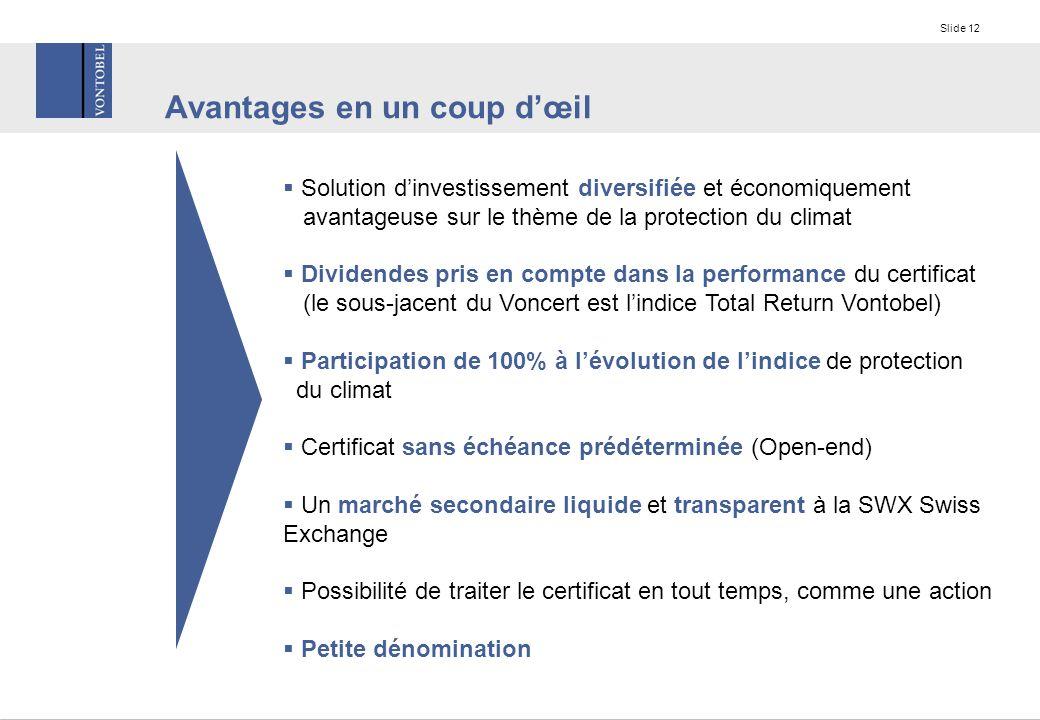 Slide 12 Avantages en un coup d'œil  Solution d'investissement diversifiée et économiquement avantageuse sur le thème de la protection du climat  Dividendes pris en compte dans la performance du certificat (le sous-jacent du Voncert est l'indice Total Return Vontobel)  Participation de 100% à l'évolution de l'indice de protection du climat  Certificat sans échéance prédéterminée (Open-end)  Un marché secondaire liquide et transparent à la SWX Swiss Exchange  Possibilité de traiter le certificat en tout temps, comme une action  Petite dénomination