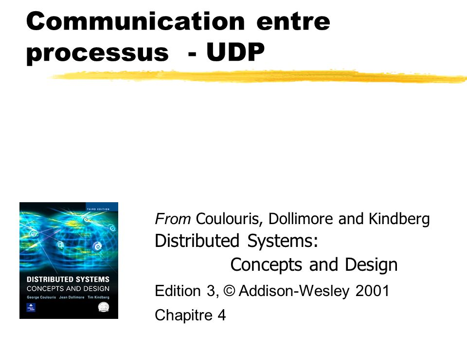 Communication entre processus - UDP From Coulouris, Dollimore and Kindberg Distributed Systems: Concepts and Design Edition 3, © Addison-Wesley 2001 C