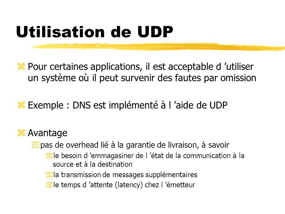 Utilisation de UDP zPour certaines applications, il est acceptable d 'utiliser un système où il peut survenir des fautes par omission zExemple : DNS est implémenté à l 'aide de UDP zAvantage ypas de overhead lié à la garantie de livraison, à savoir xle besoin d 'emmagasiner de l 'état de la communication à la source et à la destination xla transmission de messages supplémentaires xle temps d 'attente (latency) chez l 'émetteur