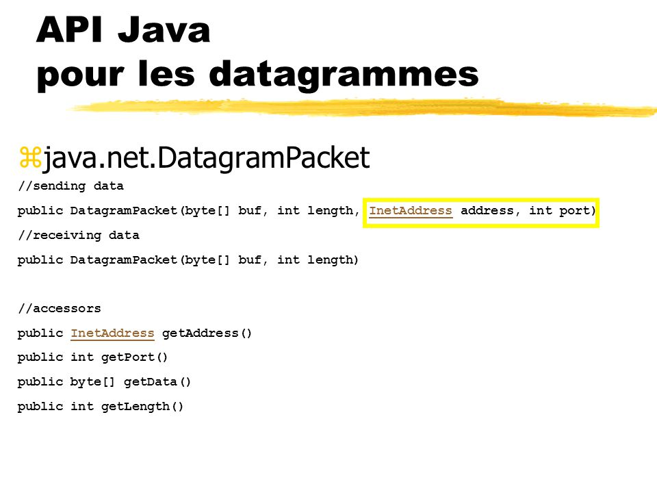 zjava.net.DatagramPacket //sending data public DatagramPacket(byte[] buf, int length, InetAddress address, int port)InetAddress //receiving data public DatagramPacket(byte[] buf, int length) //accessors public InetAddress getAddress()InetAddress public int getPort() public byte[] getData() public int getLength() API Java pour les datagrammes