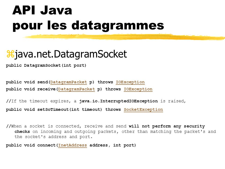 zjava.net.DatagramSocket public DatagramSocket(int port) public void send(DatagramPacket p) throws IOExceptionDatagramPacketIOException public void receive(DatagramPacket p) throws IOExceptionDatagramPacketIOException //If the timeout expires, a java.io.InterruptedIOException is raised, public void setSoTimeout(int timeout) throws SocketExceptionSocketException //When a socket is connected, receive and send will not perform any security checks on incoming and outgoing packets, other than matching the packet s and the socket s address and port.