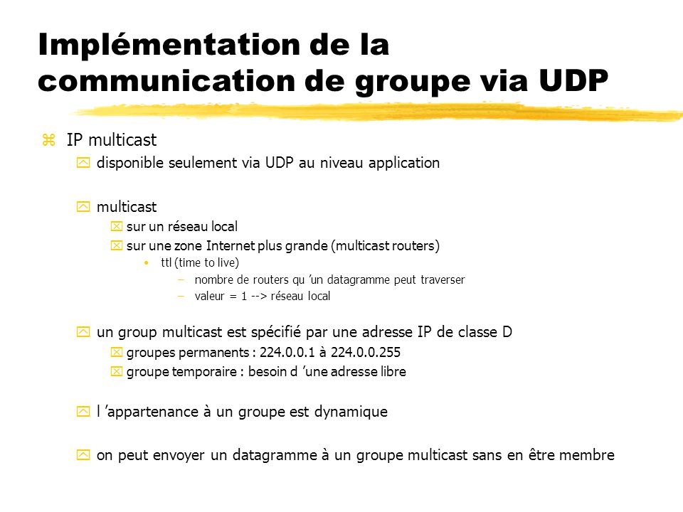 Implémentation de la communication de groupe via UDP zIP multicast ydisponible seulement via UDP au niveau application ymulticast xsur un réseau local xsur une zone Internet plus grande (multicast routers) ttl (time to live) –nombre de routers qu 'un datagramme peut traverser –valeur = 1 --> réseau local yun group multicast est spécifié par une adresse IP de classe D xgroupes permanents : 224.0.0.1 à 224.0.0.255 xgroupe temporaire : besoin d 'une adresse libre yl 'appartenance à un groupe est dynamique yon peut envoyer un datagramme à un groupe multicast sans en être membre
