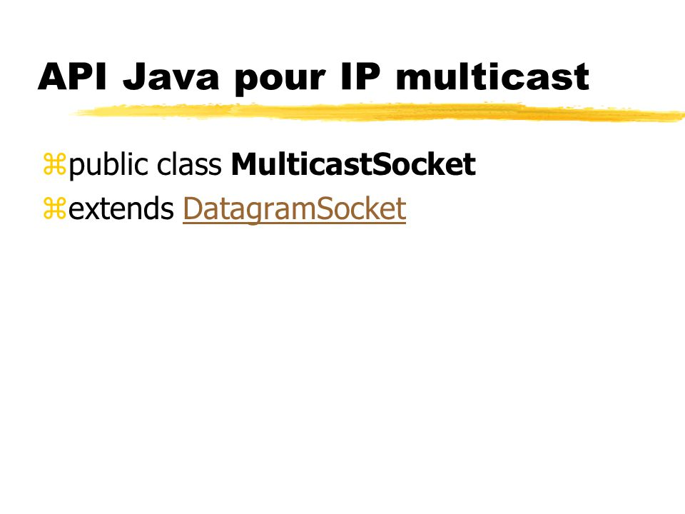 API Java pour IP multicast zpublic class MulticastSocket zextends DatagramSocketDatagramSocket