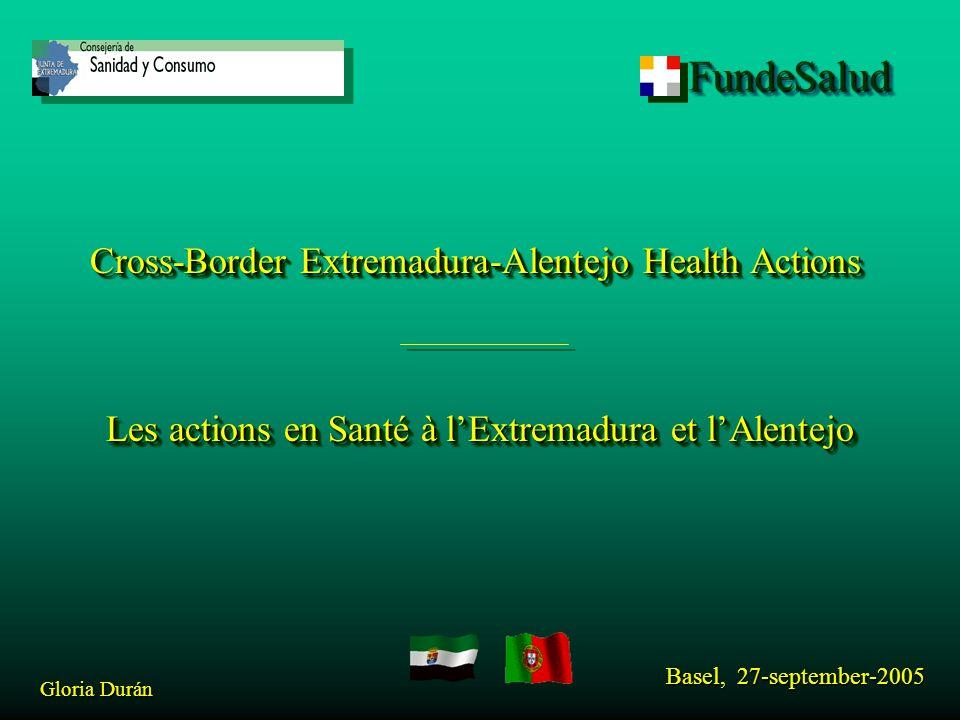 FundeSaludFundeSalud Cross-Border Extremadura-Alentejo Health Actions Les actions en Santé à l'Extremadura et l'Alentejo Basel, 27-september-2005 Gloria Durán