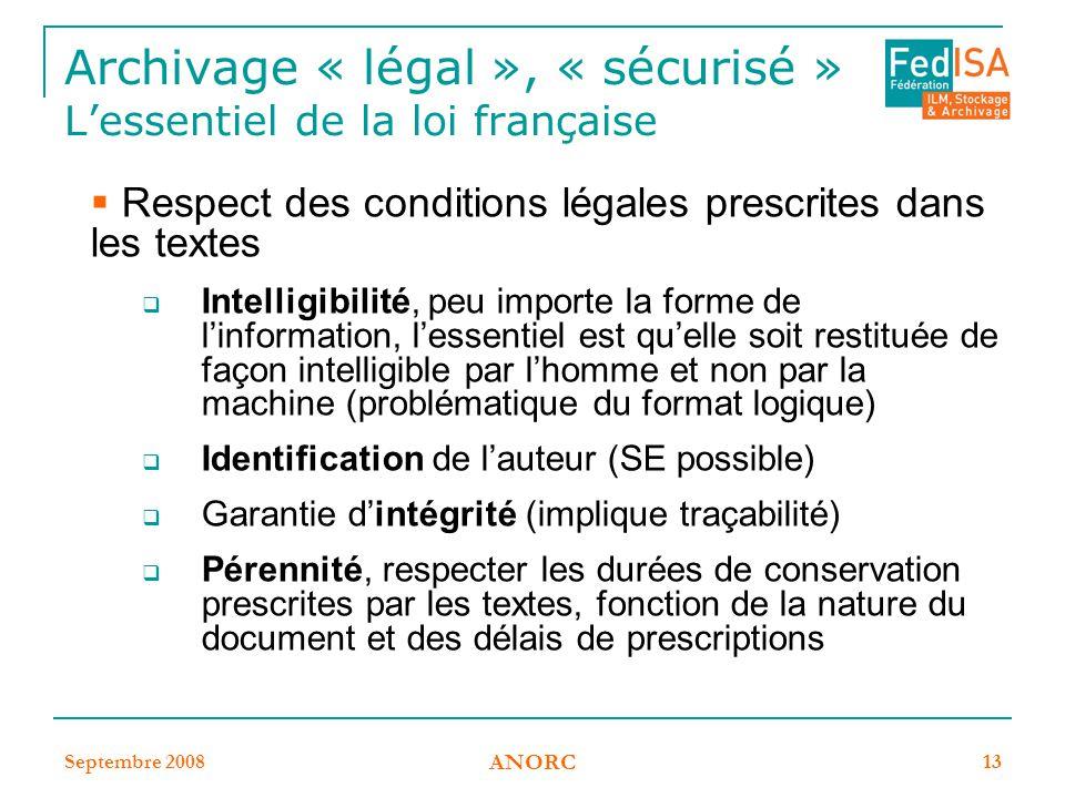 Septembre 2008 ANORC 13 Archivage « légal », « sécurisé » L'essentiel de la loi française  Respect des conditions légales prescrites dans les textes