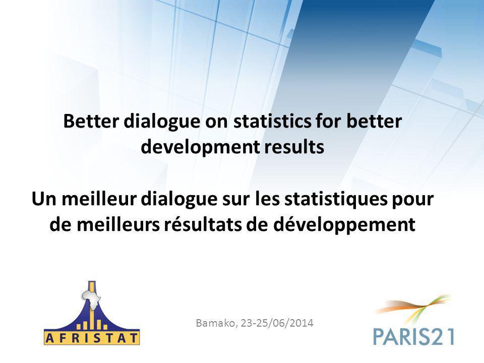 Better dialogue on statistics for better development results Un meilleur dialogue sur les statistiques pour de meilleurs résultats de développement Bamako, 23-25/06/2014