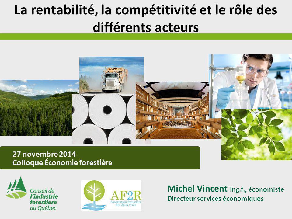 27 novembre 2014 Colloque Économie forestière Michel Vincent Ing.f., économiste Directeur services économiques La rentabilité, la compétitivité et le rôle des différents acteurs