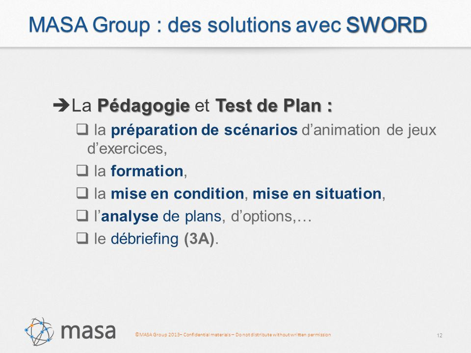 ©MASA Group 2013– Confidential materials – Do not distribute without written permission SWORD MASA Group : des solutions avec SWORD PédagogieTest de Plan :  La Pédagogie et Test de Plan :  la préparation de scénarios d'animation de jeux d'exercices,  la formation,  la mise en condition, mise en situation,  l'analyse de plans, d'options,…  le débriefing (3A).