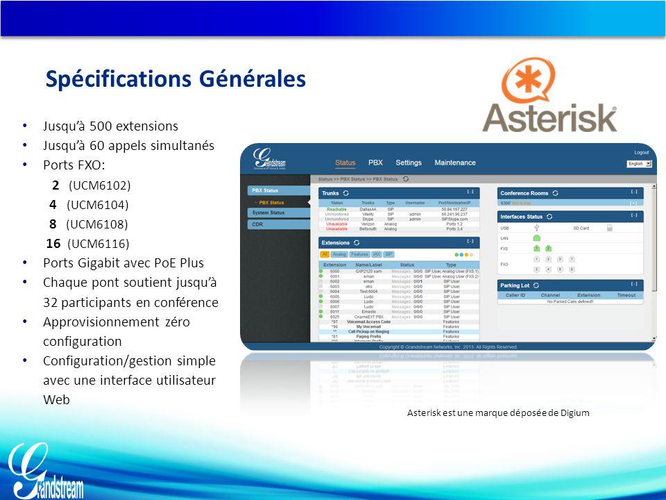 Jusqu'à 500 extensions Jusqu'à 60 appels simultanés Ports FXO: 2 (UCM6102) 4 (UCM6104) 8 (UCM6108) 16 (UCM6116) Ports Gigabit avec PoE Plus Chaque pont soutient jusqu'à 32 participants en conférence Approvisionnement zéro configuration Configuration/gestion simple avec une interface utilisateur Web Asterisk est une marque déposée de Digium Spécifications Générales