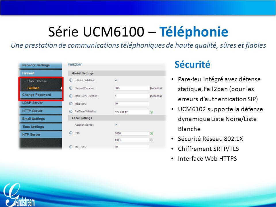 Sécurité Pare-feu intégré avec défense statique, Fail2ban (pour les erreurs d'authentication SIP) UCM6102 supporte la défense dynamique Liste Noire/Liste Blanche Sécurité Réseau 802.1X Chiffrement SRTP/TLS Interface Web HTTPS Série UCM6100 – Téléphonie Une prestation de communications téléphoniques de haute qualité, sûres et fiables