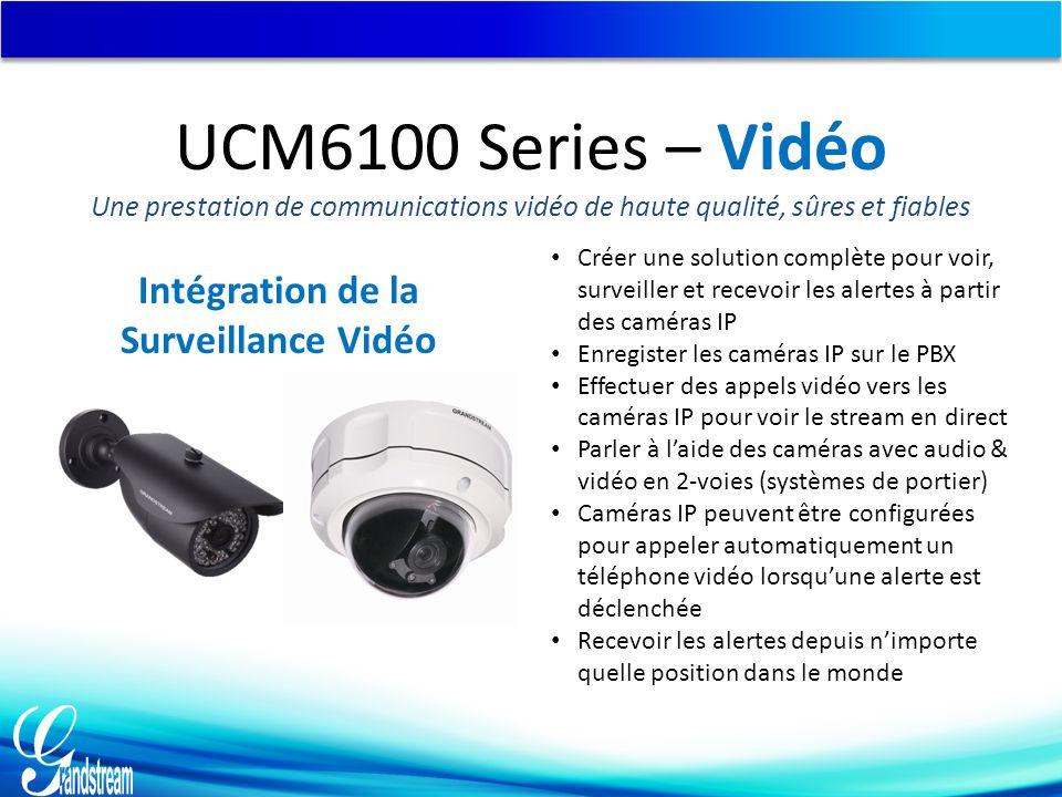 Intégration de la Surveillance Vidéo Créer une solution complète pour voir, surveiller et recevoir les alertes à partir des caméras IP Enregister les caméras IP sur le PBX Effectuer des appels vidéo vers les caméras IP pour voir le stream en direct Parler à l'aide des caméras avec audio & vidéo en 2-voies (systèmes de portier) Caméras IP peuvent être configurées pour appeler automatiquement un téléphone vidéo lorsqu'une alerte est déclenchée Recevoir les alertes depuis n'importe quelle position dans le monde UCM6100 Series – Vidéo Une prestation de communications vidéo de haute qualité, sûres et fiables