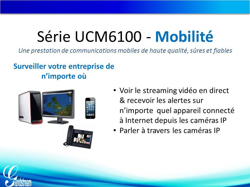Voir le streaming vidéo en direct & recevoir les alertes sur n'importe quel appareil connecté à Internet depuis les caméras IP Parler à travers les caméras IP Surveiller votre entreprise de n'importe où Série UCM6100 - Mobilité Une prestation de communications mobiles de haute qualité, sûres et fiables