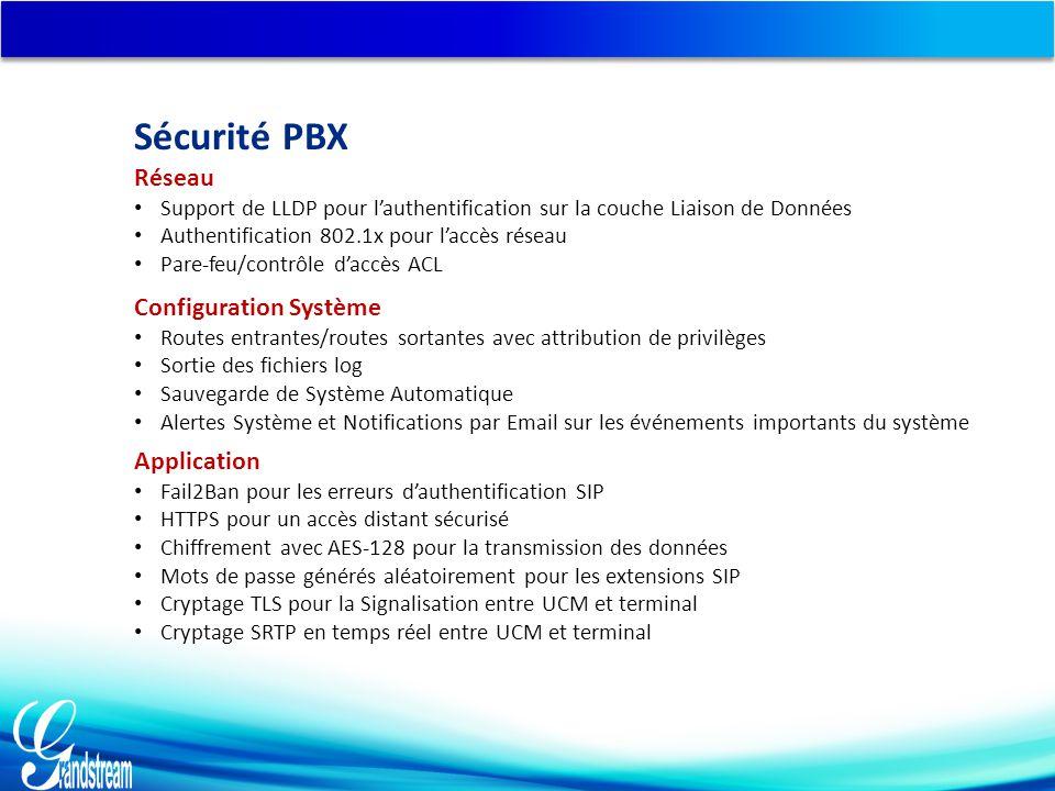 Réseau Support de LLDP pour l'authentification sur la couche Liaison de Données Authentification 802.1x pour l'accès réseau Pare-feu/contrôle d'accès ACL Configuration Système Routes entrantes/routes sortantes avec attribution de privilèges Sortie des fichiers log Sauvegarde de Système Automatique Alertes Système et Notifications par Email sur les événements importants du système Application Fail2Ban pour les erreurs d'authentification SIP HTTPS pour un accès distant sécurisé Chiffrement avec AES-128 pour la transmission des données Mots de passe générés aléatoirement pour les extensions SIP Cryptage TLS pour la Signalisation entre UCM et terminal Cryptage SRTP en temps réel entre UCM et terminal Sécurité PBX