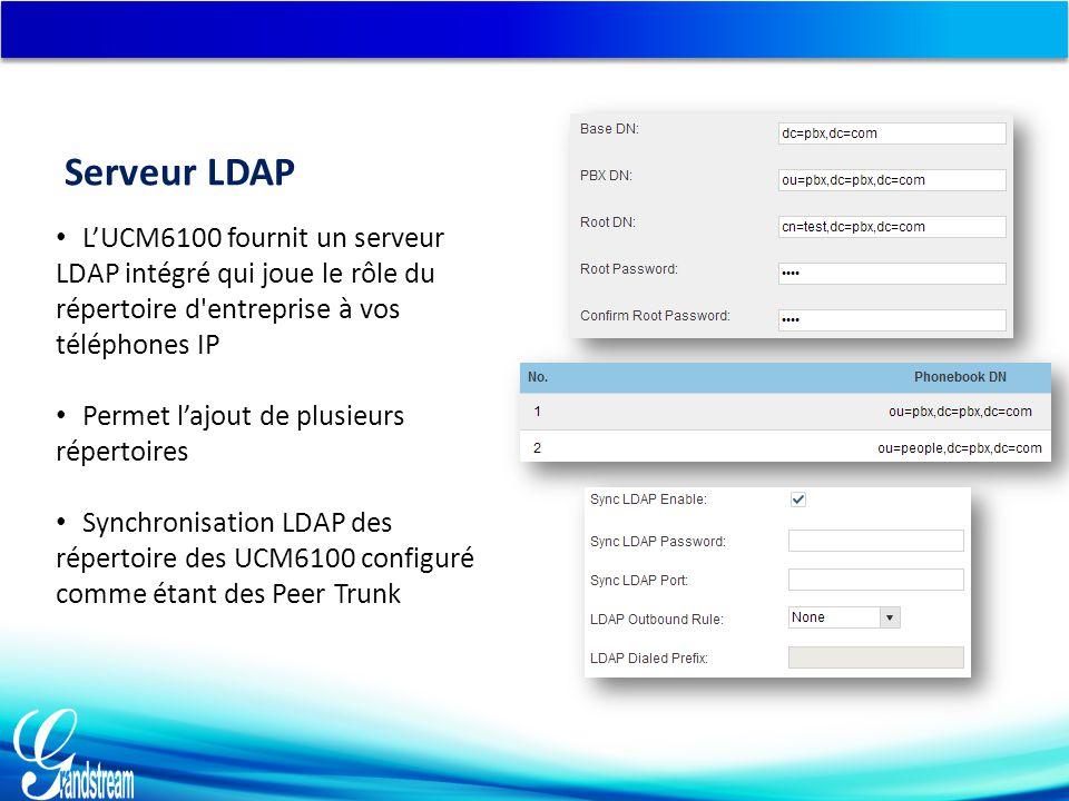 L'UCM6100 fournit un serveur LDAP intégré qui joue le rôle du répertoire d entreprise à vos téléphones IP Permet l'ajout de plusieurs répertoires Synchronisation LDAP des répertoire des UCM6100 configuré comme étant des Peer Trunk Serveur LDAP