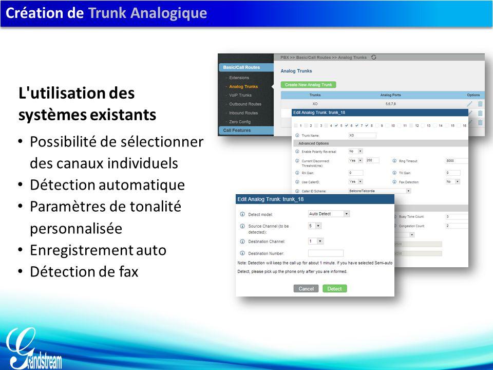 Création de Trunk Analogique Possibilité de sélectionner des canaux individuels Détection automatique Paramètres de tonalité personnalisée Enregistrement auto Détection de fax L utilisation des systèmes existants