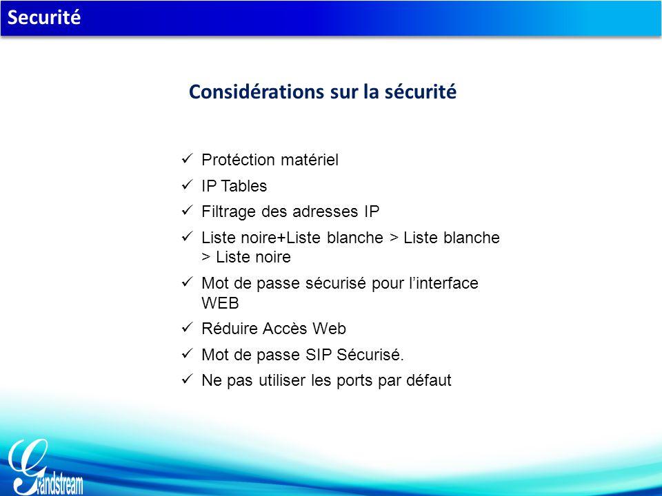 Securité Protéction matériel IP Tables Filtrage des adresses IP Liste noire+Liste blanche > Liste blanche > Liste noire Mot de passe sécurisé pour l'interface WEB Réduire Accès Web Mot de passe SIP Sécurisé.