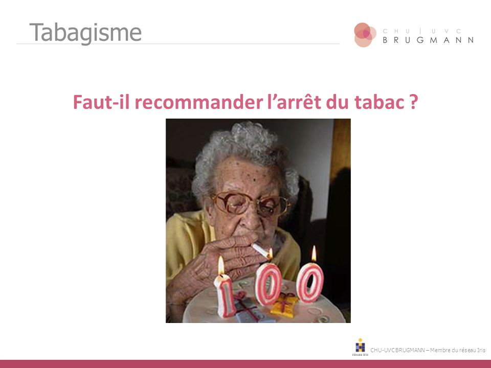 CHU-UVC BRUGMANN – Membre du réseau Iris Tabagisme Faut-il recommander l'arrêt du tabac ?