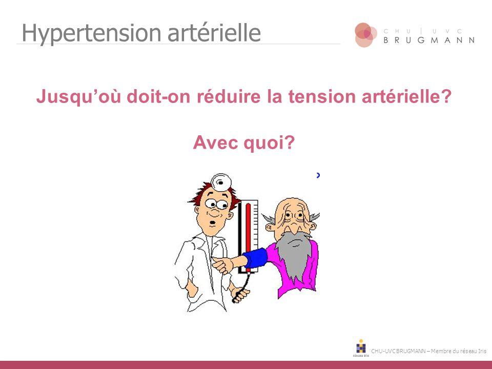 CHU-UVC BRUGMANN – Membre du réseau Iris Hypertension artérielle Jusqu'où doit-on réduire la tension artérielle? Avec quoi?