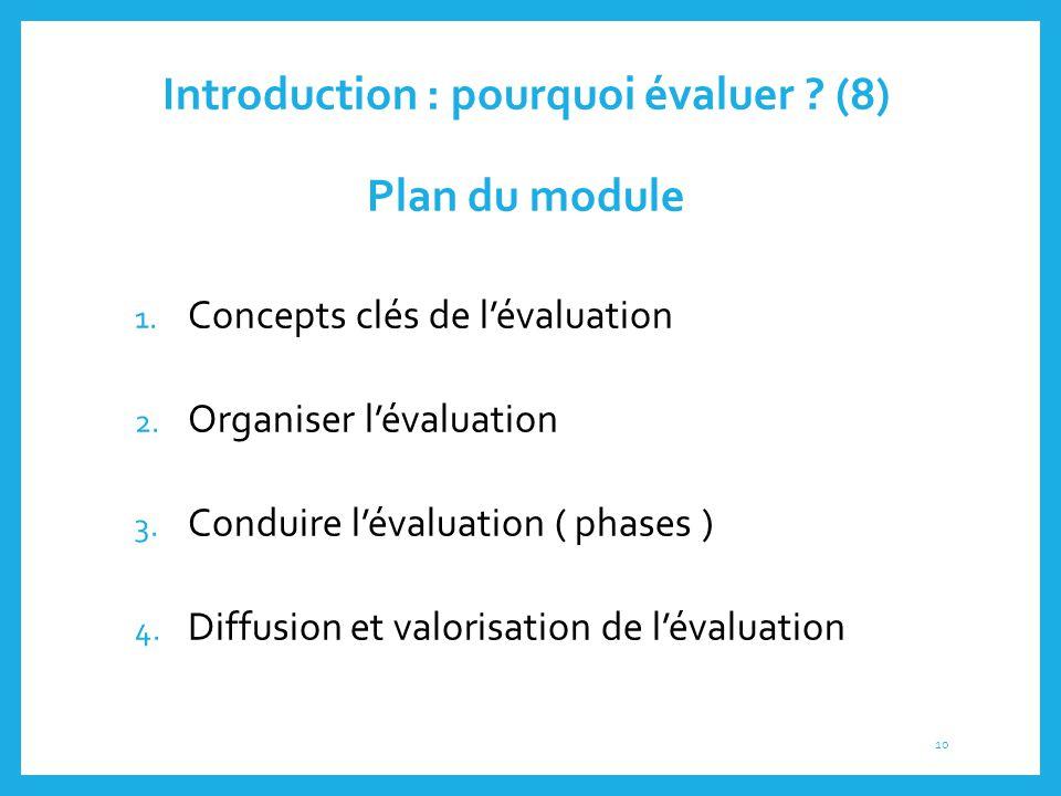 Introduction : pourquoi évaluer ? (8) Plan du module 1. Concepts clés de l'évaluation 2. Organiser l'évaluation 3. Conduire l'évaluation ( phases ) 4.