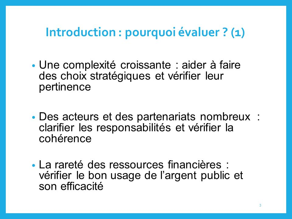 Introduction : pourquoi évaluer ? (1) Une complexité croissante : aider à faire des choix stratégiques et vérifier leur pertinence Des acteurs et des