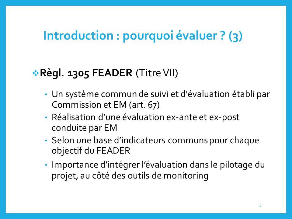 Introduction : pourquoi évaluer ? (3)  Règl. 1305 FEADER (Titre VII) Un système commun de suivi et d'évaluation établi par Commission et EM (art. 67)