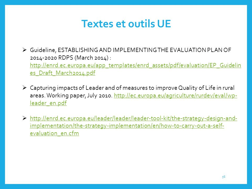 Textes et outils UE  Guideline, ESTABLISHING AND IMPLEMENTING THE EVALUATION PLAN OF 2014-2020 RDPS (March 2014) : http://enrd.ec.europa.eu/app_templ