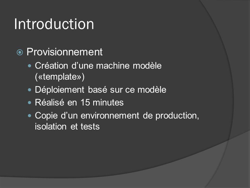 Introduction  Provisionnement Création d'une machine modèle («template») Déploiement basé sur ce modèle Réalisé en 15 minutes Copie d'un environnemen