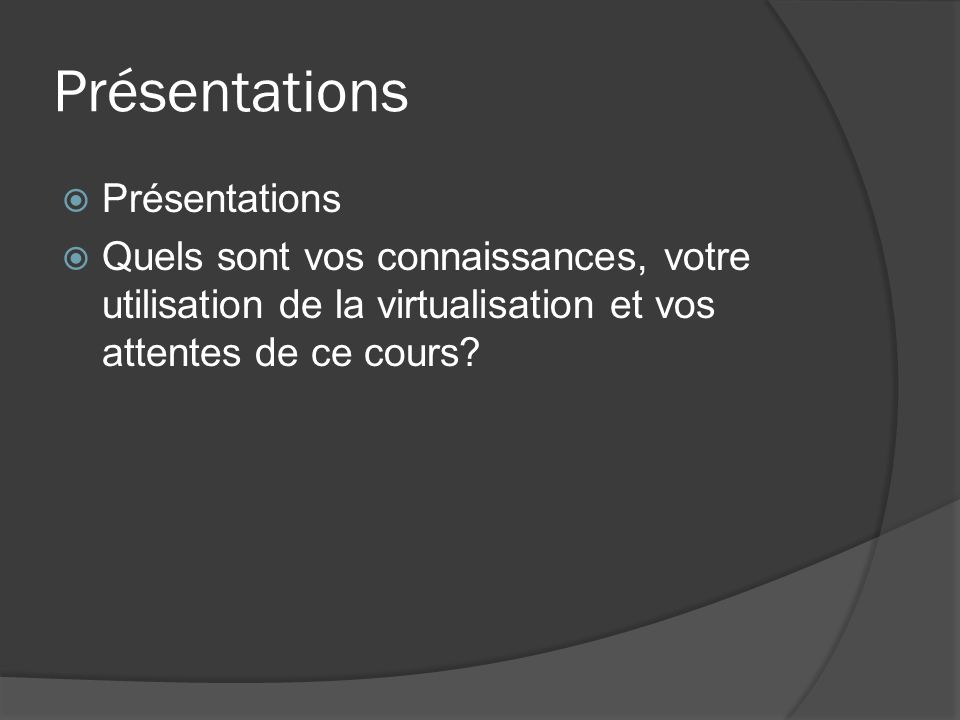 Présentations  Présentations  Quels sont vos connaissances, votre utilisation de la virtualisation et vos attentes de ce cours?