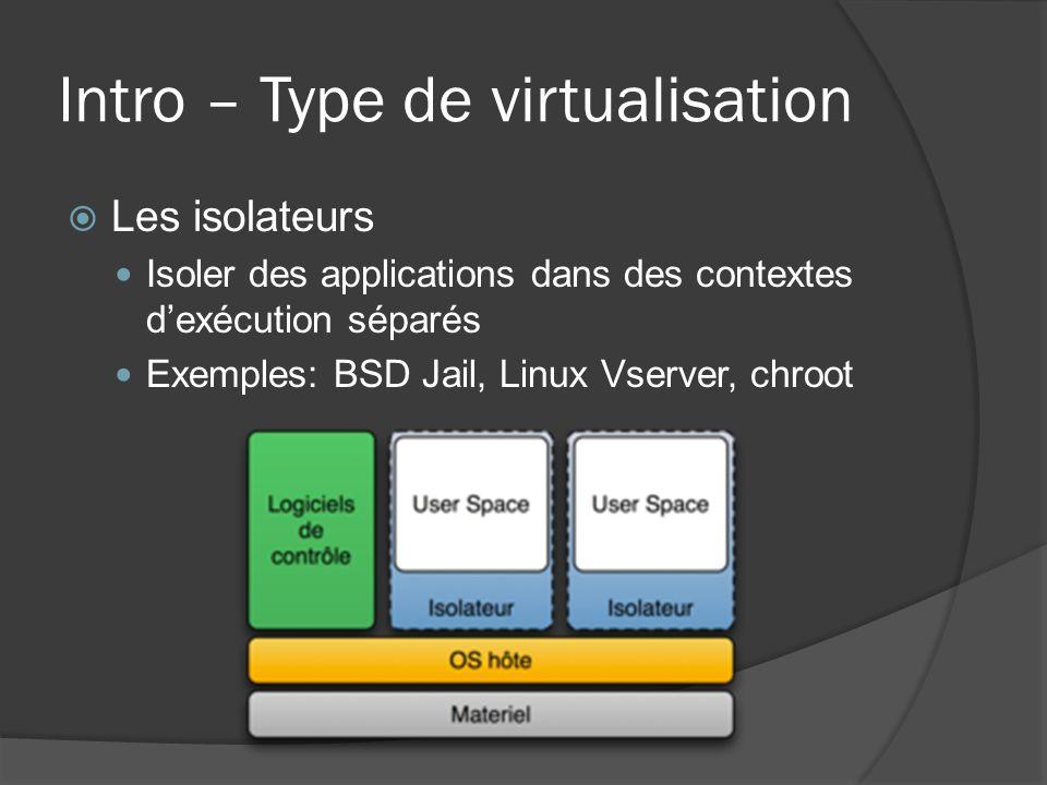 Intro – Type de virtualisation  Les isolateurs Isoler des applications dans des contextes d'exécution séparés Exemples: BSD Jail, Linux Vserver, chro