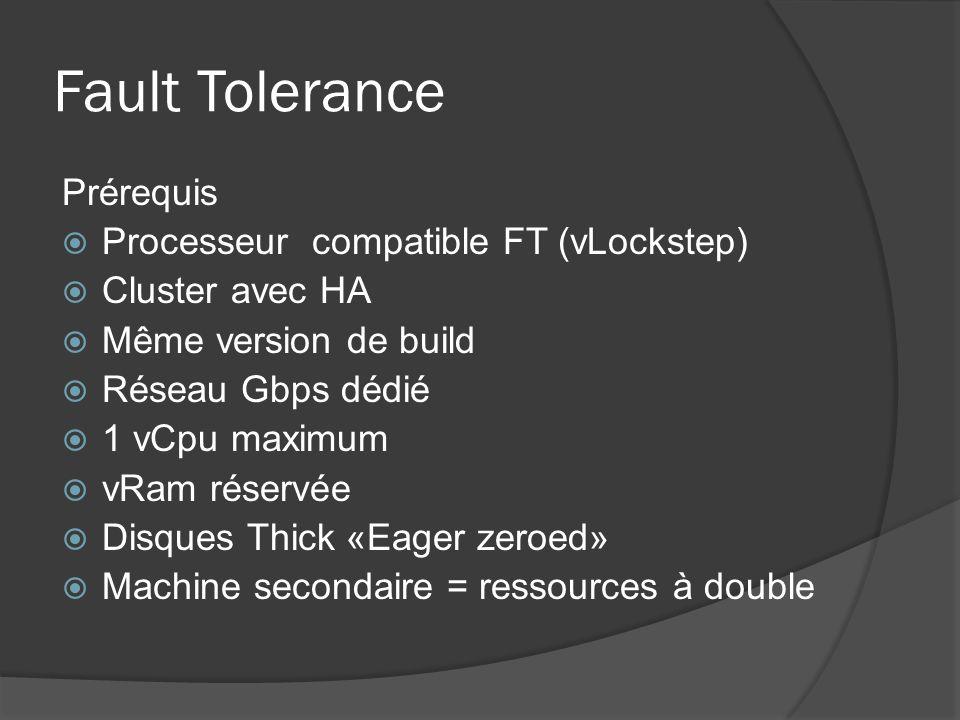 Fault Tolerance Prérequis  Processeur compatible FT (vLockstep)  Cluster avec HA  Même version de build  Réseau Gbps dédié  1 vCpu maximum  vRam